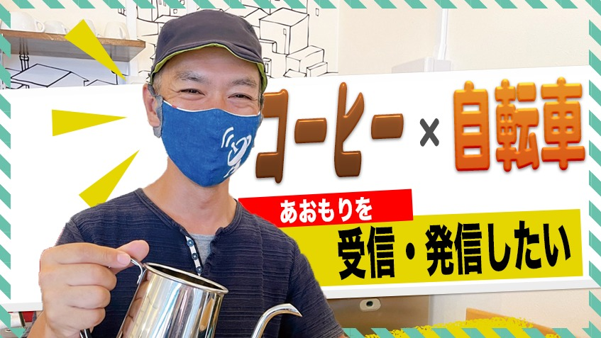 コーヒーと自転車の二刀流!? 菊池さんの思いの詰まった「あんてな青森」に行ってみた!